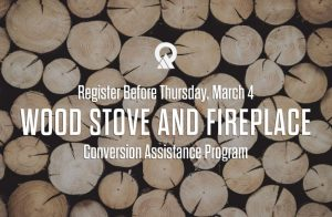 Register Before Thursday, March 4 WOOD STOVE AND FIREPLACE Conversion Assistance Program